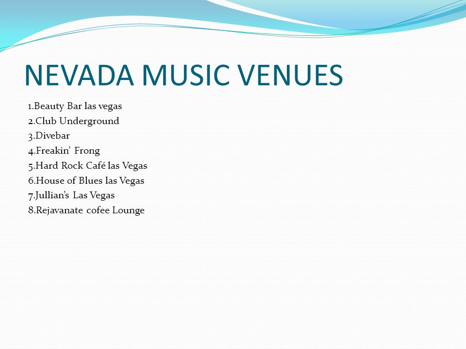 NEVADA MUSIC VENUES 1.Beauty Bar las vegas 2.Club Underground 3.Divebar 4.Freakin' Frong 5.Hard Rock Café las Vegas 6.House of Blues las Vegas 7.Jullian's Las Vegas 8.Rejavanate cofee Lounge