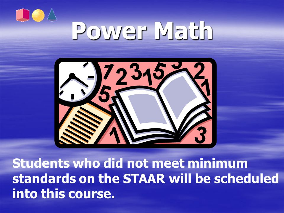 Power Math Students who did not meet minimum standards on the STAAR will be scheduled into this course.
