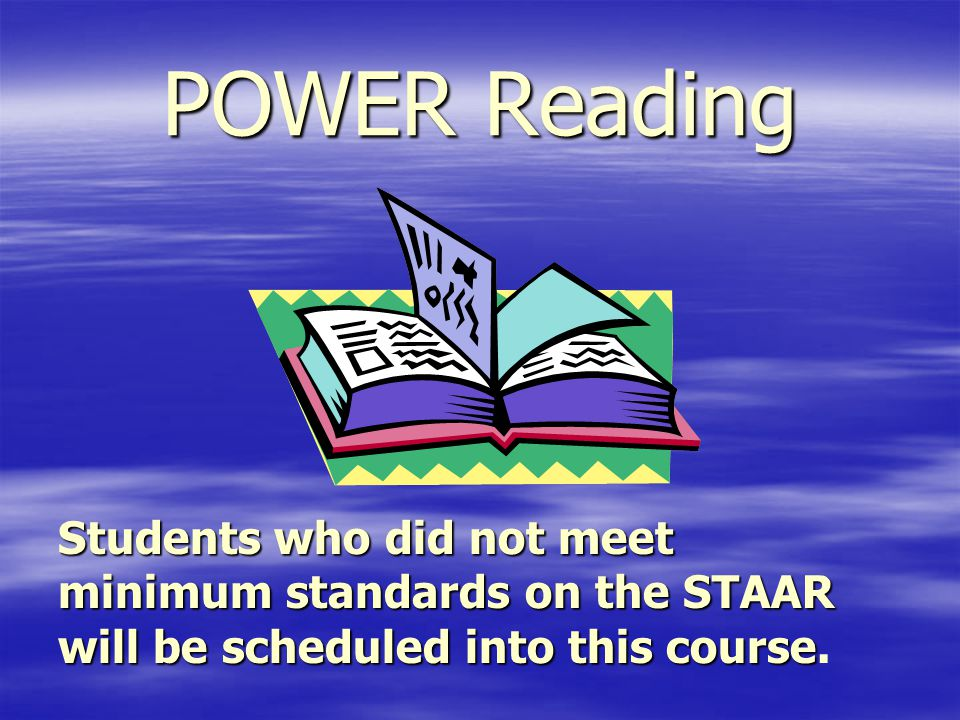 POWER Reading Students who did not meet minimum standards on the STAAR will be scheduled into this course Students who did not meet minimum standards