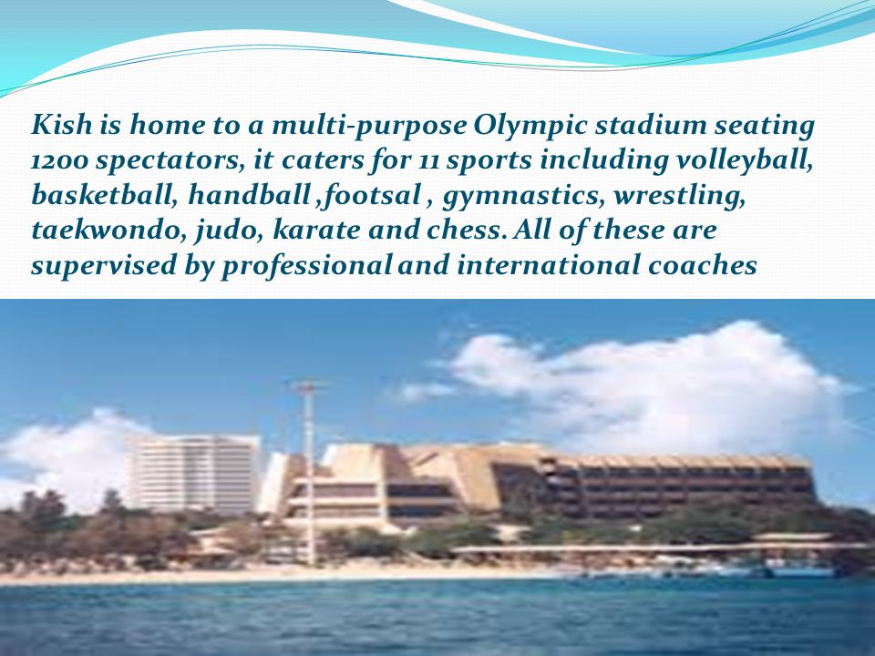 Kish is home to a multi-purpose Olympic stadium seating 1200 spectators, it caters for 11 sports including volleyball, basketball, handball,footsal, gymnastics, wrestling, taekwondo, judo, karate and chess.