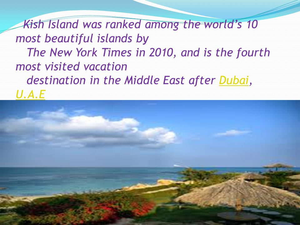 Kish Island was ranked among the world's 10 most beautiful islands by The New York Times in 2010, and is the fourth most visited vacation destination in the Middle East after Dubai, U.A.EDubai U.A.E