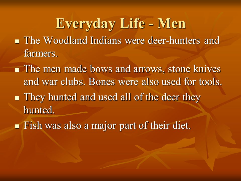 Everyday Life - Men The Woodland Indians were deer-hunters and farmers.