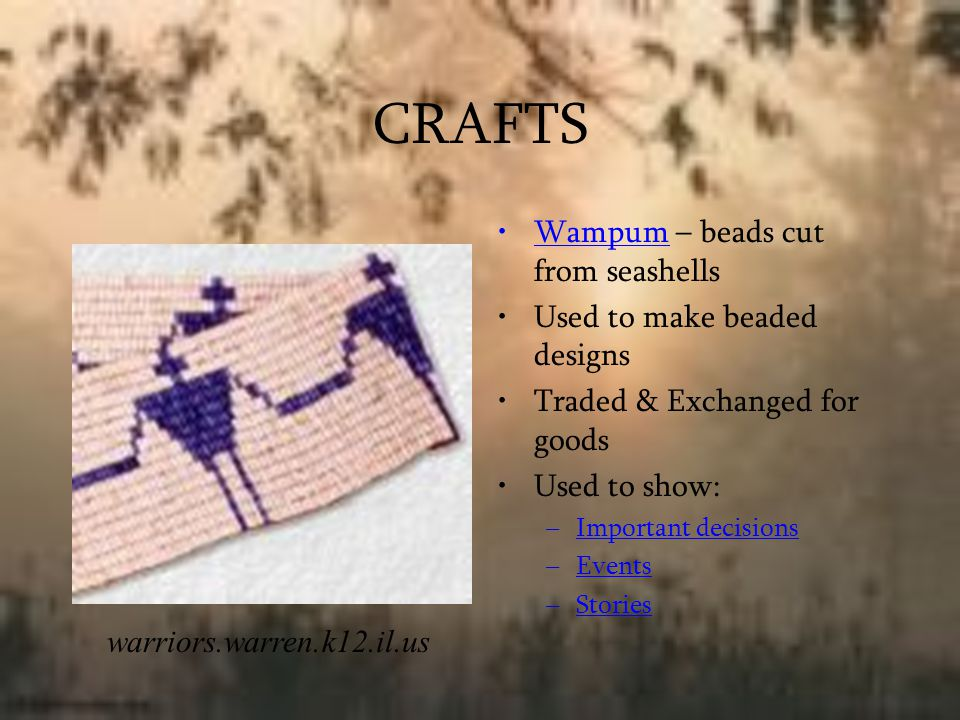 CRAFTS Wampum – beads cut from seashells Used to make beaded designs Traded & Exchanged for goods Used to show: –Important decisions –Events –Stories