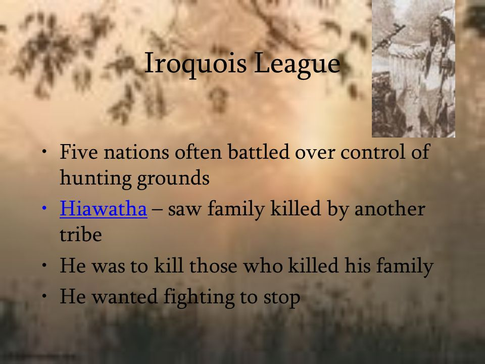 Iroquois League Five nations often battled over control of hunting grounds Hiawatha – saw family killed by another tribe He was to kill those who kill