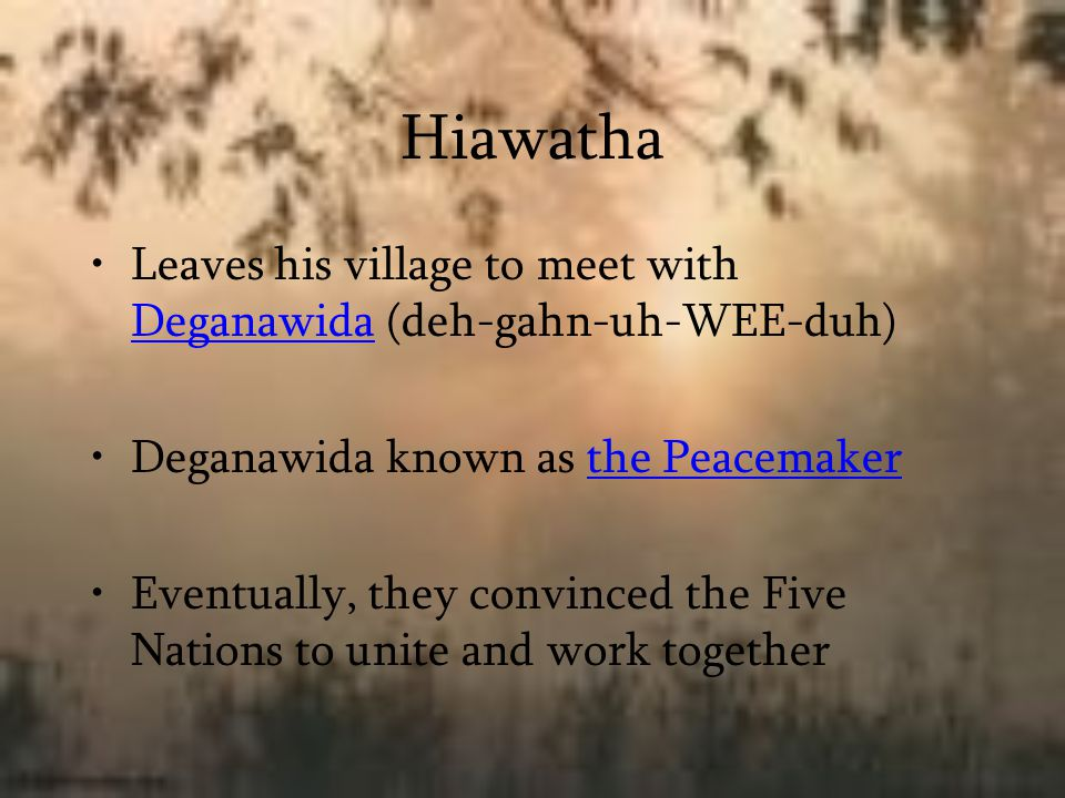 Hiawatha Leaves his village to meet with Deganawida (deh-gahn-uh-WEE-duh) Deganawida known as the Peacemaker Eventually, they convinced the Five Natio