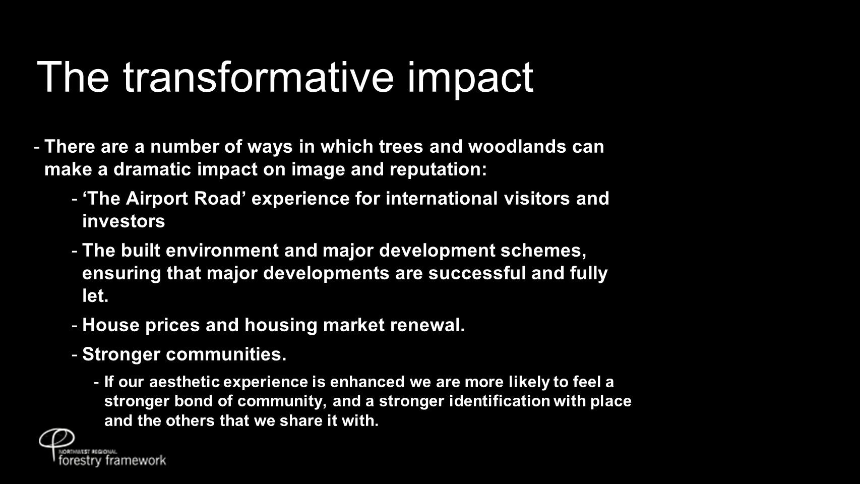 The transformative impact  There are a number of ways in which trees and woodlands can make a dramatic impact on image and reputation:  'The Airport Road' experience for international visitors and investors  The built environment and major development schemes, ensuring that major developments are successful and fully let.