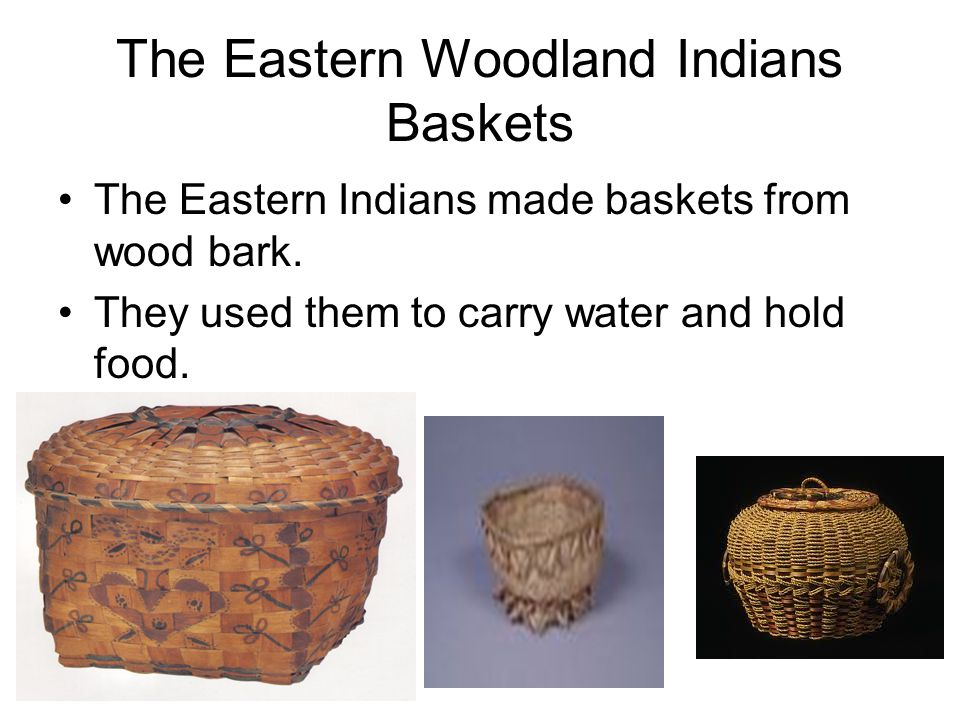 The Eastern Woodland Indians Baskets The Eastern Indians made baskets from wood bark. They used them to carry water and hold food.