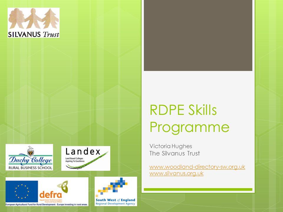 RDPE Skills Programme Victoria Hughes The Silvanus Trust www.woodland-directory-sw.org.uk www.silvanus.org.uk