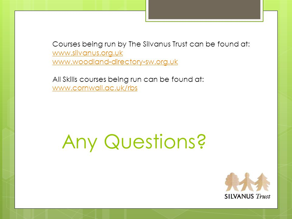 Any Questions? Courses being run by The Silvanus Trust can be found at: www.silvanus.org.uk www.woodland-directory-sw.org.uk All Skills courses being