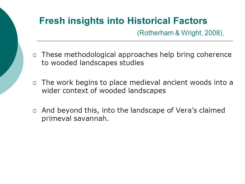 Fresh insights into Historical Factors (Rotherham & Wright, 2008),  These methodological approaches help bring coherence to wooded landscapes studies  The work begins to place medieval ancient woods into a wider context of wooded landscapes  And beyond this, into the landscape of Vera's claimed primeval savannah.