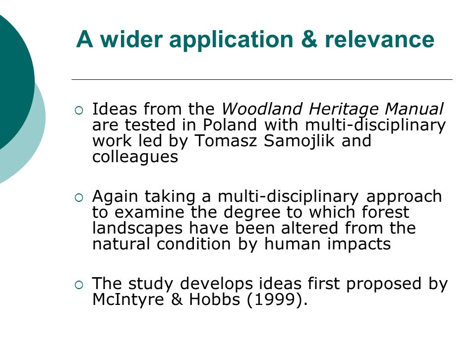 A wider application & relevance  Ideas from the Woodland Heritage Manual are tested in Poland with multi-disciplinary work led by Tomasz Samojlik and colleagues  Again taking a multi-disciplinary approach to examine the degree to which forest landscapes have been altered from the natural condition by human impacts  The study develops ideas first proposed by McIntyre & Hobbs (1999).