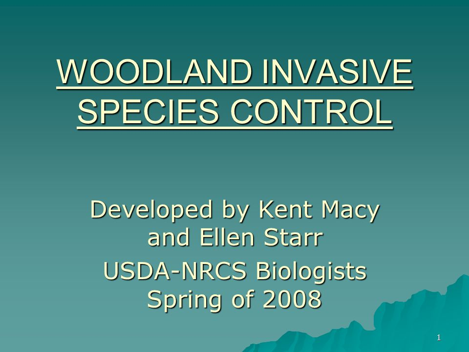 1 WOODLAND INVASIVE SPECIES CONTROL Developed by Kent Macy and Ellen Starr USDA-NRCS Biologists Spring of 2008