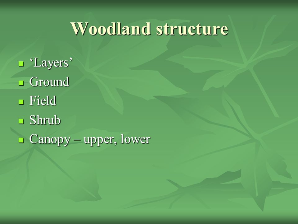 Woodland structure 'Layers' 'Layers' Ground Ground Field Field Shrub Shrub Canopy – upper, lower Canopy – upper, lower