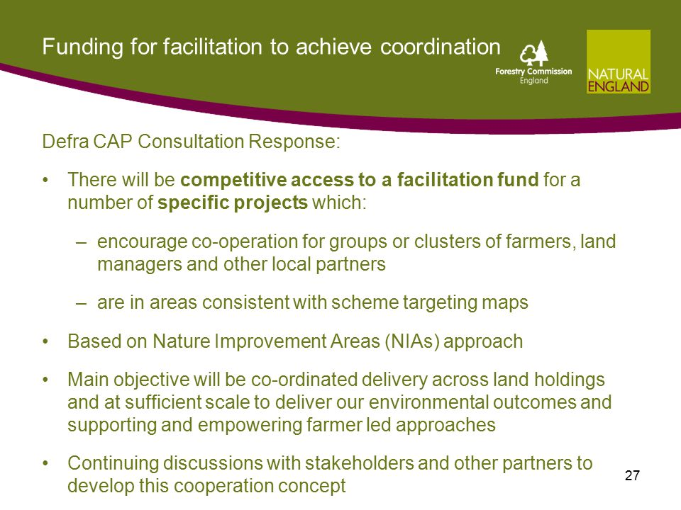 Funding for facilitation to achieve coordination Defra CAP Consultation Response: There will be competitive access to a facilitation fund for a number of specific projects which: –encourage co-operation for groups or clusters of farmers, land managers and other local partners –are in areas consistent with scheme targeting maps Based on Nature Improvement Areas (NIAs) approach Main objective will be co-ordinated delivery across land holdings and at sufficient scale to deliver our environmental outcomes and supporting and empowering farmer led approaches Continuing discussions with stakeholders and other partners to develop this cooperation concept 27