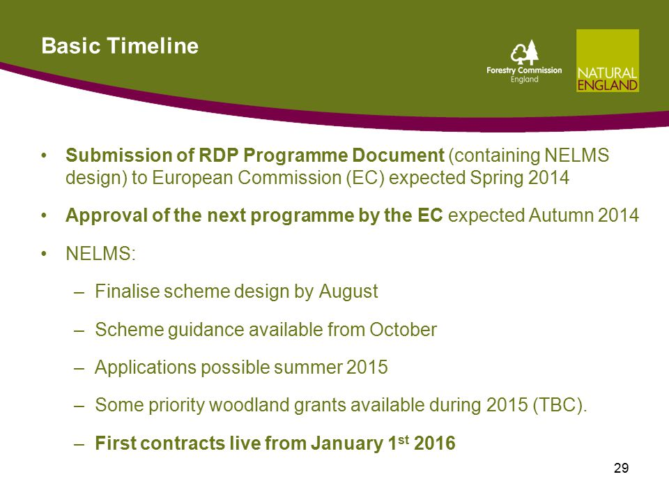Basic Timeline Submission of RDP Programme Document (containing NELMS design) to European Commission (EC) expected Spring 2014 Approval of the next programme by the EC expected Autumn 2014 NELMS: –Finalise scheme design by August –Scheme guidance available from October –Applications possible summer 2015 –Some priority woodland grants available during 2015 (TBC).