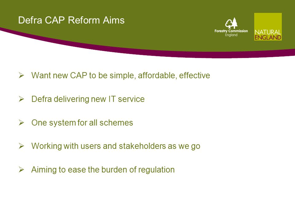 Defra CAP Reform Aims  Want new CAP to be simple, affordable, effective  Defra delivering new IT service  One system for all schemes  Working with users and stakeholders as we go  Aiming to ease the burden of regulation