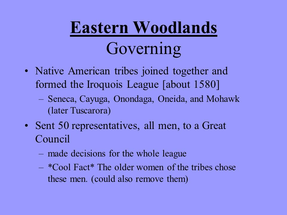 Eastern Woodlands Governing Native American tribes joined together and formed the Iroquois League [about 1580] –Seneca, Cayuga, Onondaga, Oneida, and Mohawk (later Tuscarora) Sent 50 representatives, all men, to a Great Council –made decisions for the whole league –*Cool Fact* The older women of the tribes chose these men.