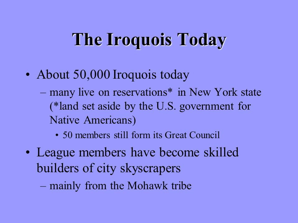 The Iroquois Today About 50,000 Iroquois today –many live on reservations* in New York state (*land set aside by the U.S.