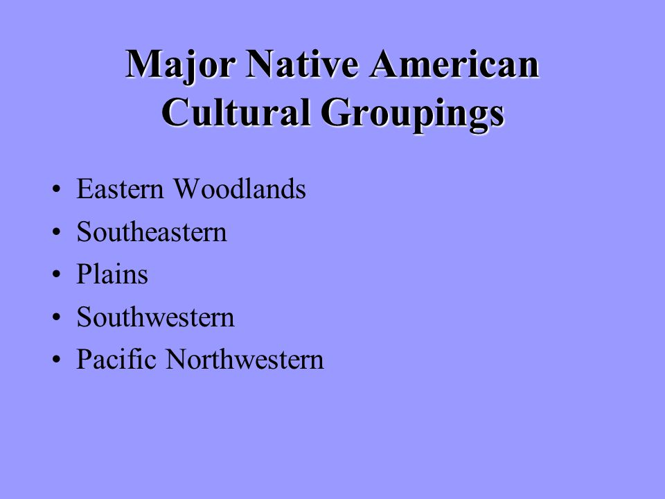 Major Native American Cultural Groupings Eastern Woodlands Southeastern Plains Southwestern Pacific Northwestern