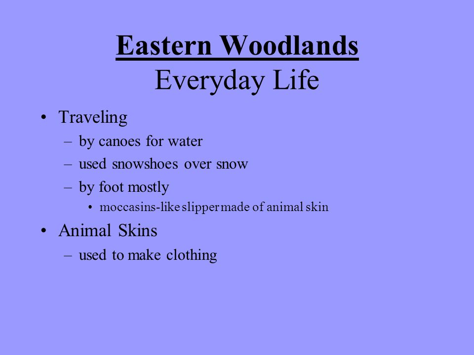 Eastern Woodlands Everyday Life Traveling –by canoes for water –used snowshoes over snow –by foot mostly moccasins-like slipper made of animal skin Animal Skins –used to make clothing