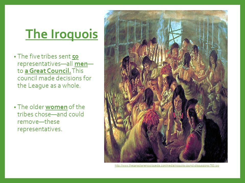 The Iroquois The five tribes sent 50 representatives—all men— to a Great Council. This council made decisions for the League as a whole. The older wom