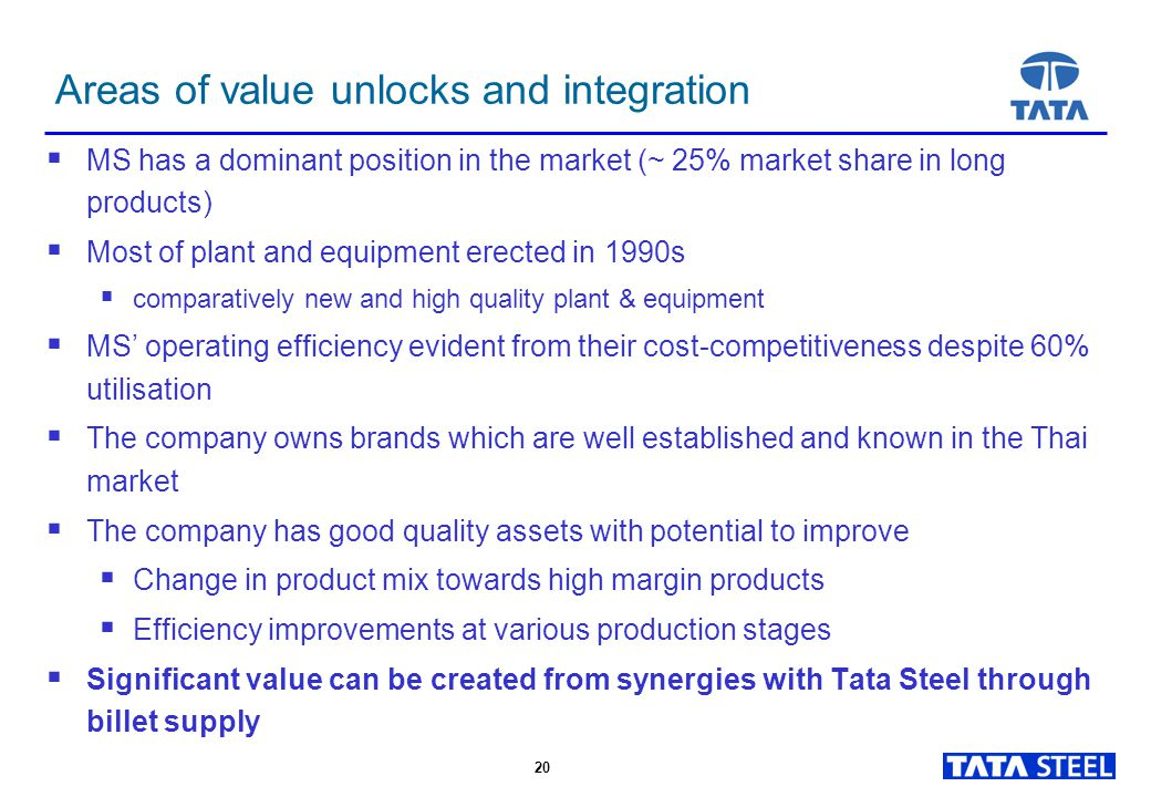 20 Areas of value unlocks and integration  MS has a dominant position in the market (~ 25% market share in long products)  Most of plant and equipment erected in 1990s  comparatively new and high quality plant & equipment  MS' operating efficiency evident from their cost-competitiveness despite 60% utilisation  The company owns brands which are well established and known in the Thai market  The company has good quality assets with potential to improve  Change in product mix towards high margin products  Efficiency improvements at various production stages  Significant value can be created from synergies with Tata Steel through billet supply