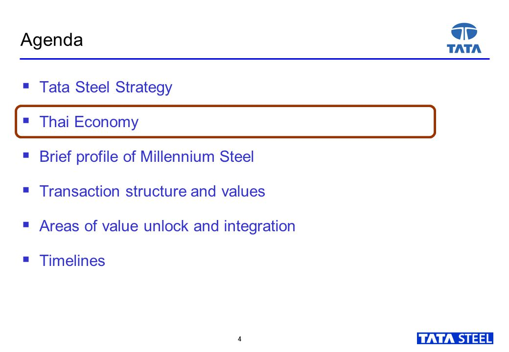 4 4  Tata Steel Strategy  Thai Economy  Brief profile of Millennium Steel  Transaction structure and values  Areas of value unlock and integration  Timelines Agenda