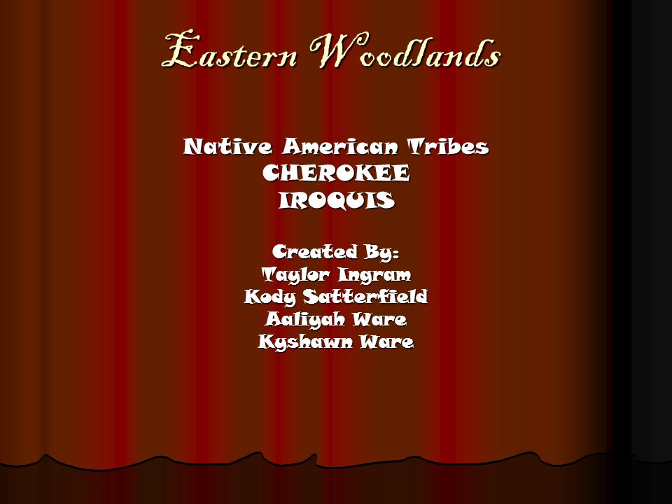 Eastern Woodlands Native American Tribes CHEROKEEIROQUIS Created By: Taylor Ingram Kody Satterfield Aaliyah Ware Kyshawn Ware