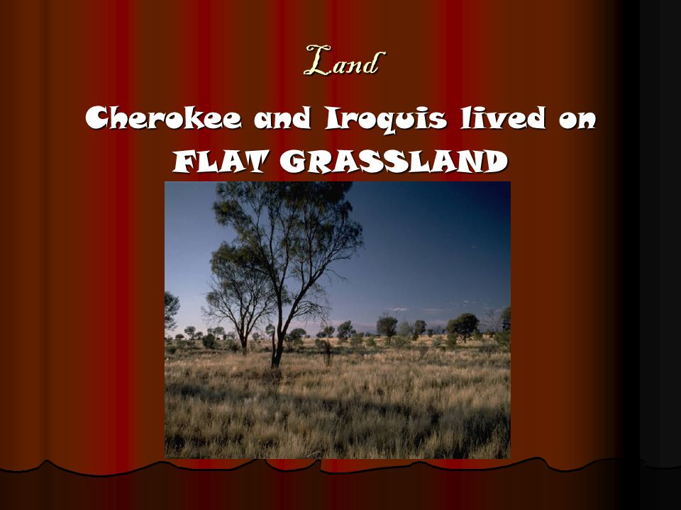 Land Cherokee and Iroquis lived on FLAT GRASSLAND