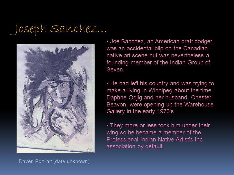 Joseph Sanchez… Raven Portrait (date unknown) Joe Sanchez, an American draft dodger, was an accidental blip on the Canadian native art scene but was n