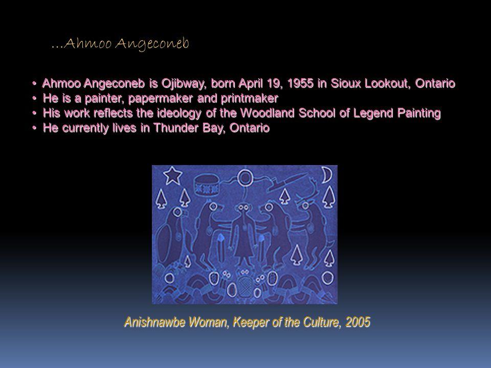 …Ahmoo Angeconeb Anishnawbe Woman, Keeper of the Culture, 2005 Ahmoo Angeconeb is Ojibway, born April 19, 1955 in Sioux Lookout, Ontario Ahmoo Angecon