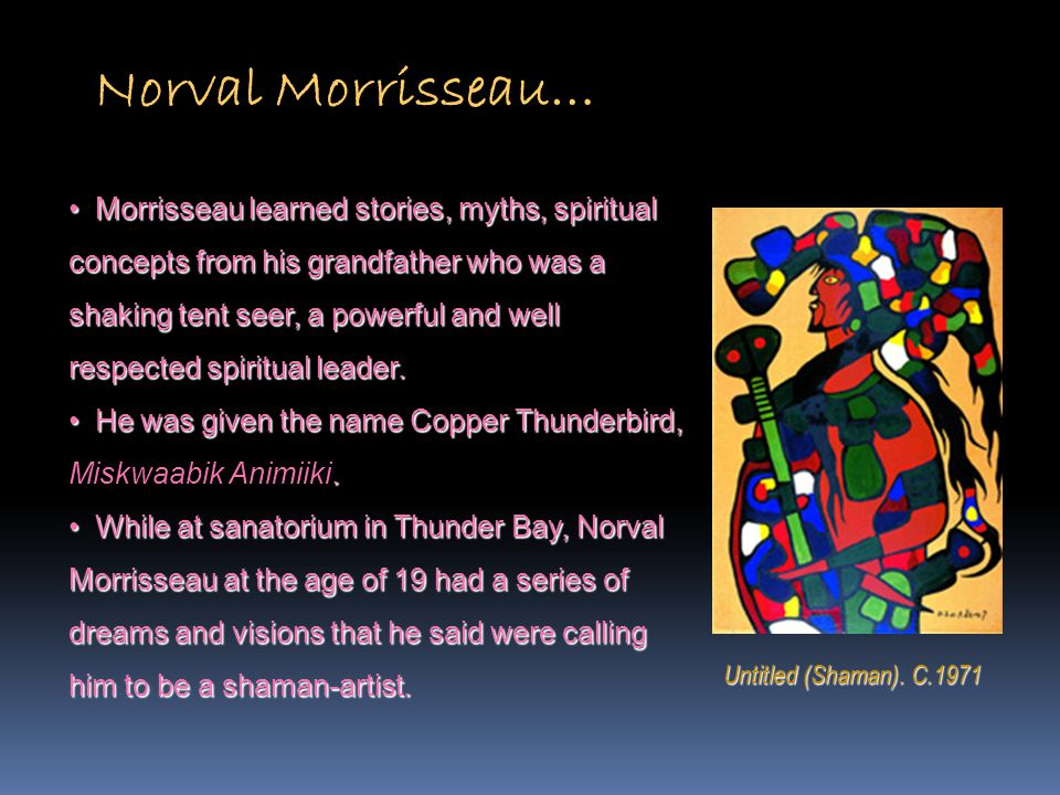 Morrisseau learned stories, myths, spiritual Morrisseau learned stories, myths, spiritual concepts from his grandfather who was a shaking tent seer, a