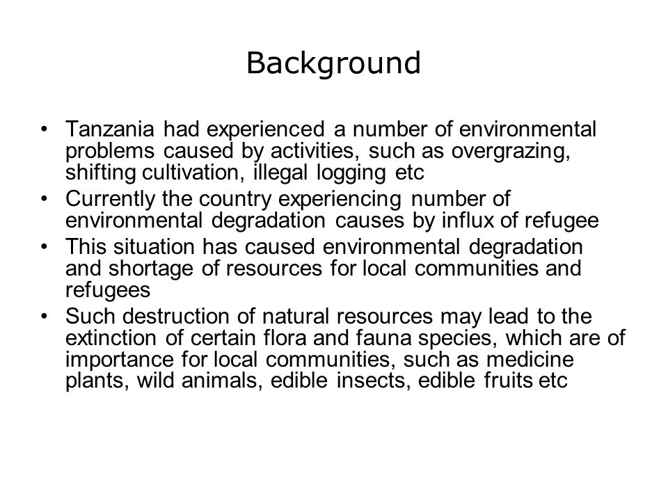 Background Tanzania had experienced a number of environmental problems caused by activities, such as overgrazing, shifting cultivation, illegal loggin
