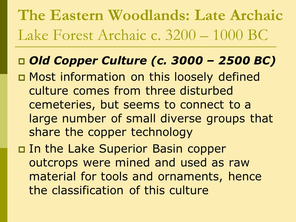 The Eastern Woodlands: Late Archaic Lake Forest Archaic c. 3200 – 1000 BC  Old Copper Culture (c. 3000 – 2500 BC)  Most information on this loosely