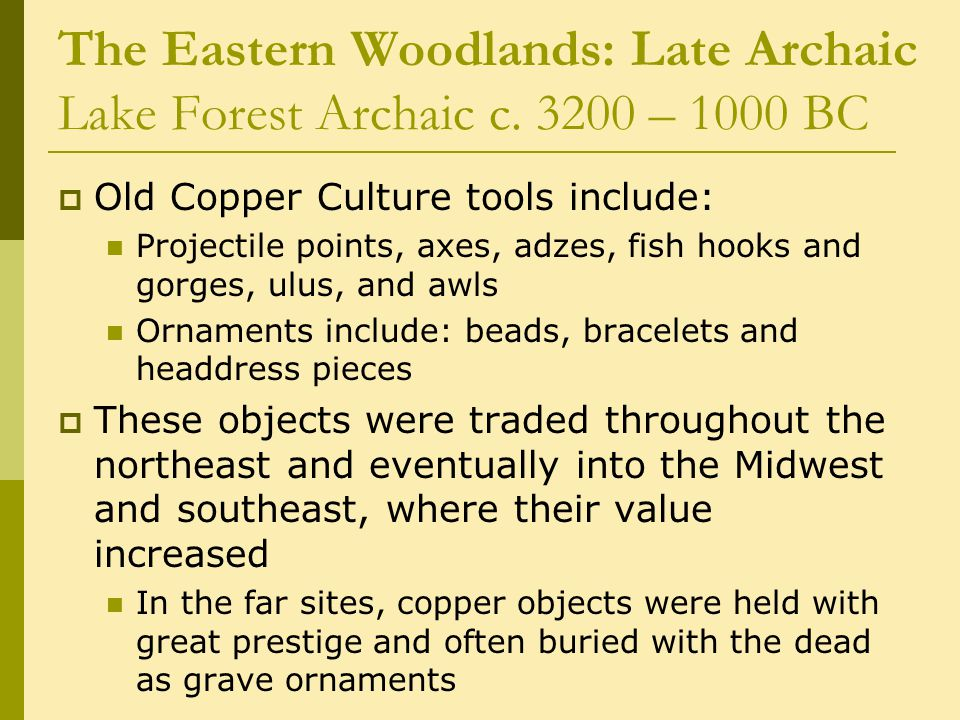 The Eastern Woodlands: Late Archaic Lake Forest Archaic c. 3200 – 1000 BC  Old Copper Culture tools include: Projectile points, axes, adzes, fish hoo