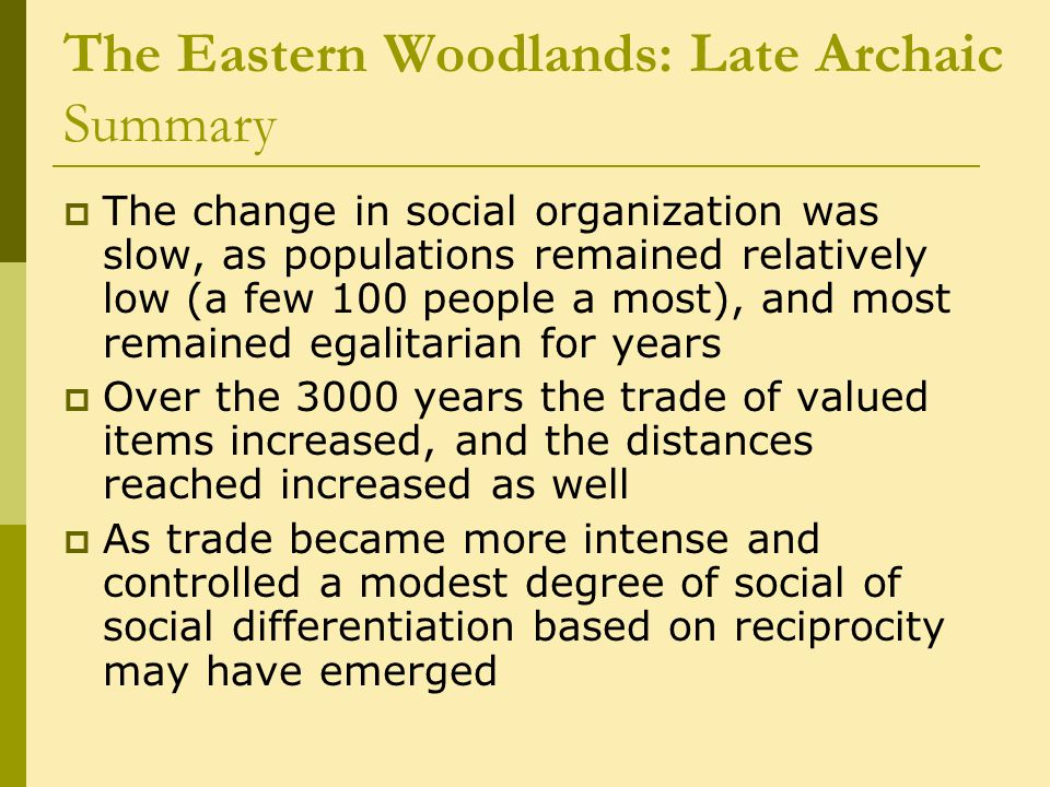 The Eastern Woodlands: Late Archaic Summary  The change in social organization was slow, as populations remained relatively low (a few 100 people a most), and most remained egalitarian for years  Over the 3000 years the trade of valued items increased, and the distances reached increased as well  As trade became more intense and controlled a modest degree of social of social differentiation based on reciprocity may have emerged
