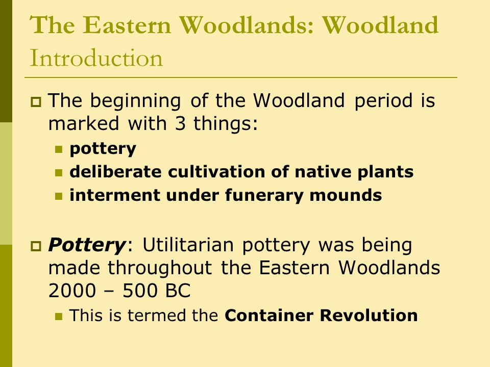 The Eastern Woodlands: Woodland Introduction  The beginning of the Woodland period is marked with 3 things: pottery deliberate cultivation of native plants interment under funerary mounds  Pottery: Utilitarian pottery was being made throughout the Eastern Woodlands 2000 – 500 BC This is termed the Container Revolution