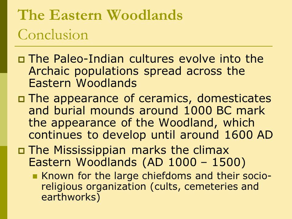 The Eastern Woodlands Conclusion  The Paleo-Indian cultures evolve into the Archaic populations spread across the Eastern Woodlands  The appearance of ceramics, domesticates and burial mounds around 1000 BC mark the appearance of the Woodland, which continues to develop until around 1600 AD  The Mississippian marks the climax Eastern Woodlands (AD 1000 – 1500) Known for the large chiefdoms and their socio- religious organization (cults, cemeteries and earthworks)