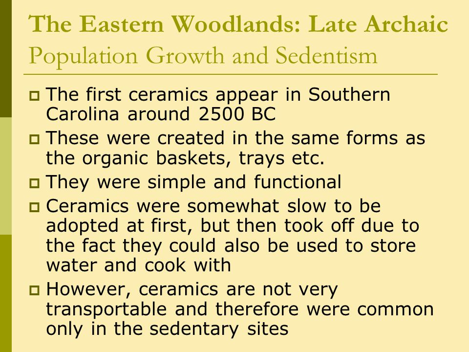 The Eastern Woodlands: Late Archaic Population Growth and Sedentism  The first ceramics appear in Southern Carolina around 2500 BC  These were created in the same forms as the organic baskets, trays etc.