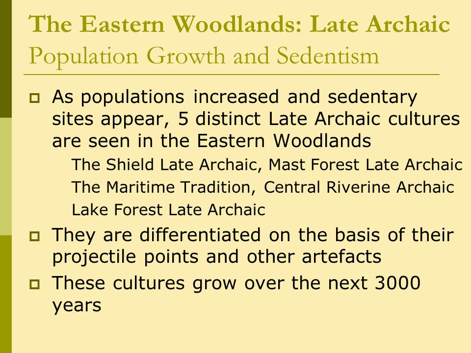 The Eastern Woodlands: Late Archaic Population Growth and Sedentism  As populations increased and sedentary sites appear, 5 distinct Late Archaic cultures are seen in the Eastern Woodlands The Shield Late Archaic, Mast Forest Late Archaic The Maritime Tradition,Central Riverine Archaic Lake Forest Late Archaic  They are differentiated on the basis of their projectile points and other artefacts  These cultures grow over the next 3000 years