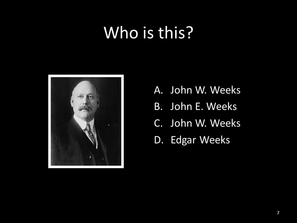 7 Who is this A.John W. Weeks B.John E. Weeks C.John W. Weeks D.Edgar Weeks