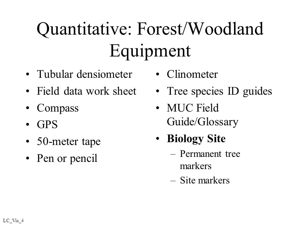 Quantitative: Forest/Woodland Equipment Tubular densiometer Field data work sheet Compass GPS 50-meter tape Pen or pencil Clinometer Tree species ID guides MUC Field Guide/Glossary Biology Site –Permanent tree markers –Site markers LC_Vis_4
