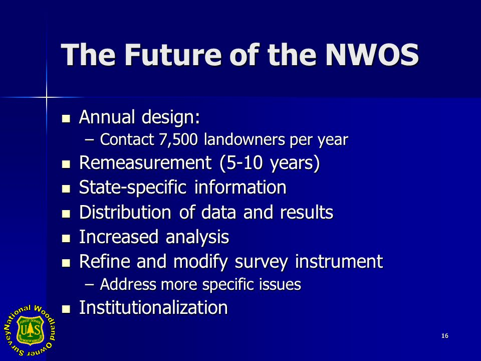 16 The Future of the NWOS Annual design: Annual design: –Contact 7,500 landowners per year Remeasurement (5-10 years) Remeasurement (5-10 years) State