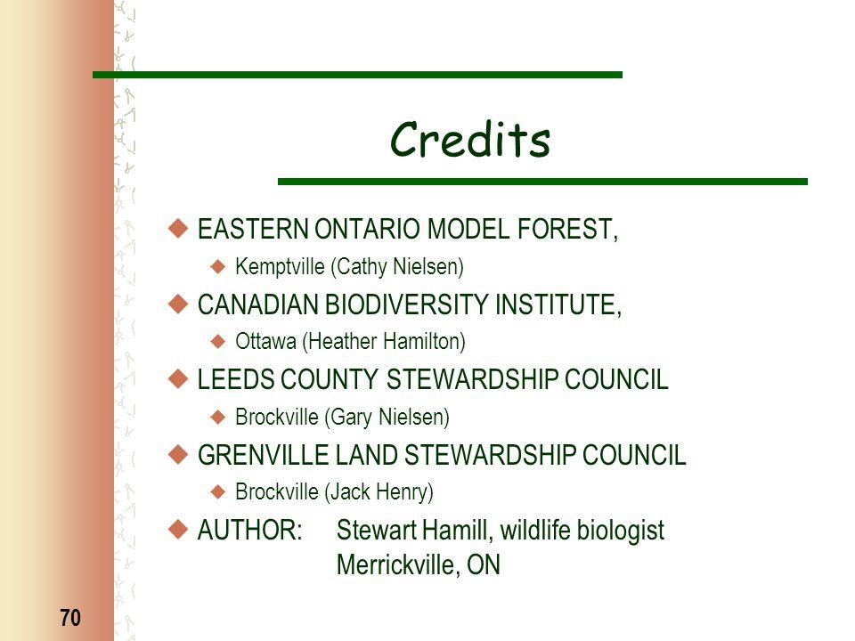 70 Credits  EASTERN ONTARIO MODEL FOREST,  Kemptville (Cathy Nielsen)  CANADIAN BIODIVERSITY INSTITUTE,  Ottawa (Heather Hamilton)  LEEDS COUNTY STEWARDSHIP COUNCIL  Brockville (Gary Nielsen)  GRENVILLE LAND STEWARDSHIP COUNCIL  Brockville (Jack Henry)  AUTHOR: Stewart Hamill, wildlife biologist Merrickville, ON