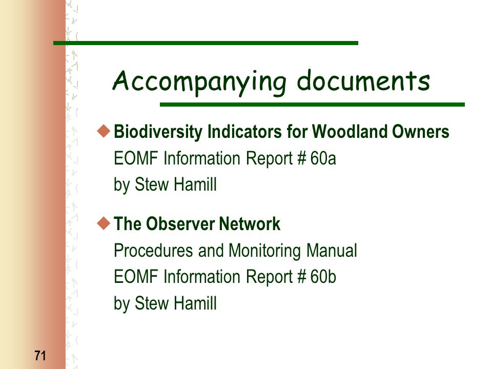 71 Accompanying documents  Biodiversity Indicators for Woodland Owners EOMF Information Report # 60a by Stew Hamill  The Observer Network Procedures and Monitoring Manual EOMF Information Report # 60b by Stew Hamill