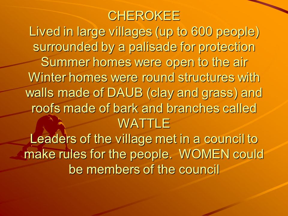 CHEROKEE Lived in large villages (up to 600 people) surrounded by a palisade for protection Summer homes were open to the air Winter homes were round