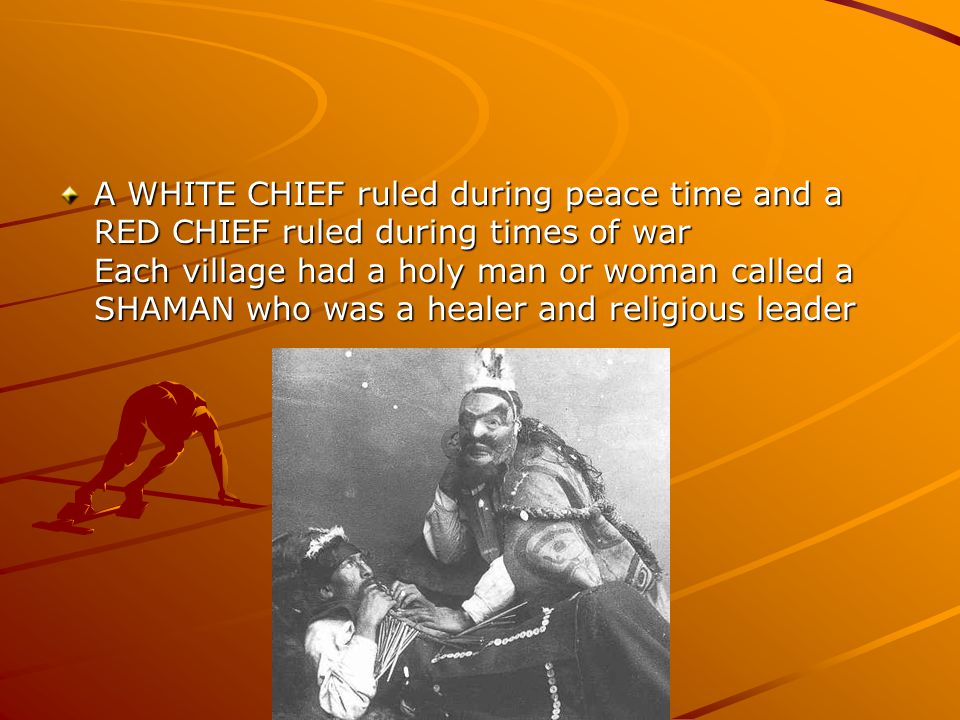 A WHITE CHIEF ruled during peace time and a RED CHIEF ruled during times of war Each village had a holy man or woman called a SHAMAN who was a healer