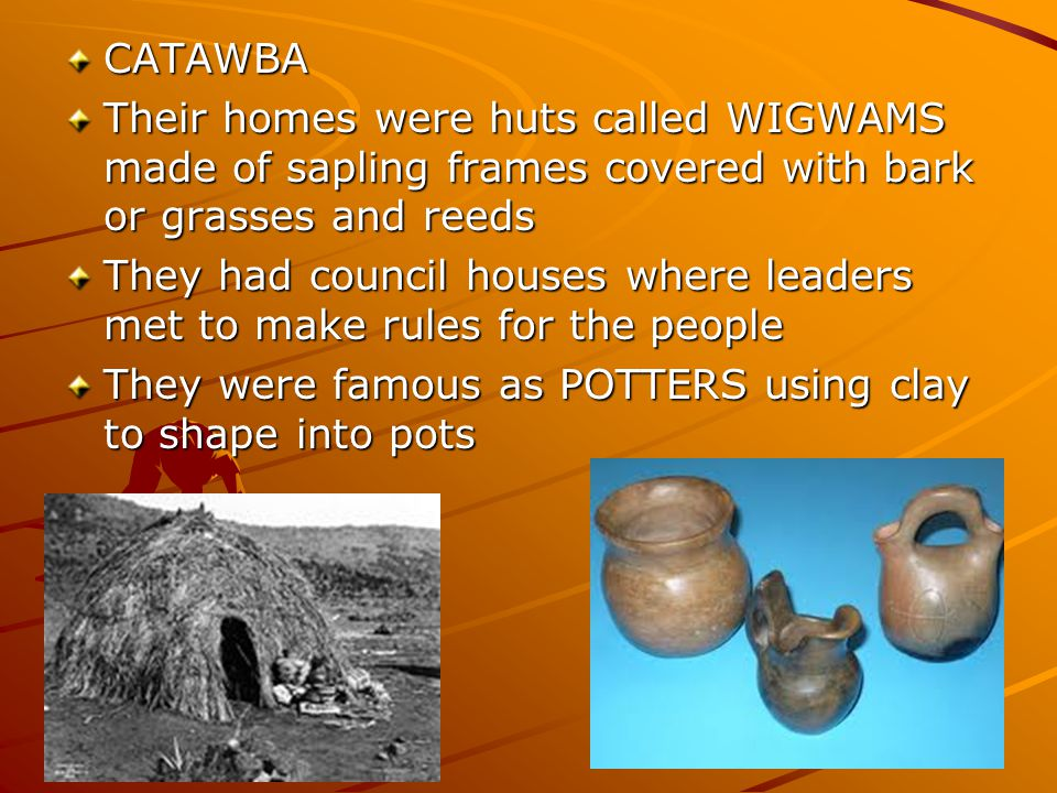 CATAWBA Their homes were huts called WIGWAMS made of sapling frames covered with bark or grasses and reeds They had council houses where leaders met t