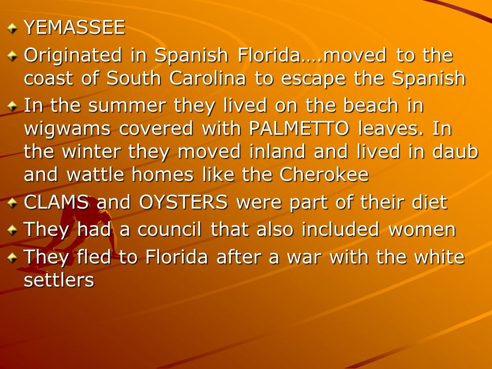 YEMASSEE Originated in Spanish Florida….moved to the coast of South Carolina to escape the Spanish In the summer they lived on the beach in wigwams co