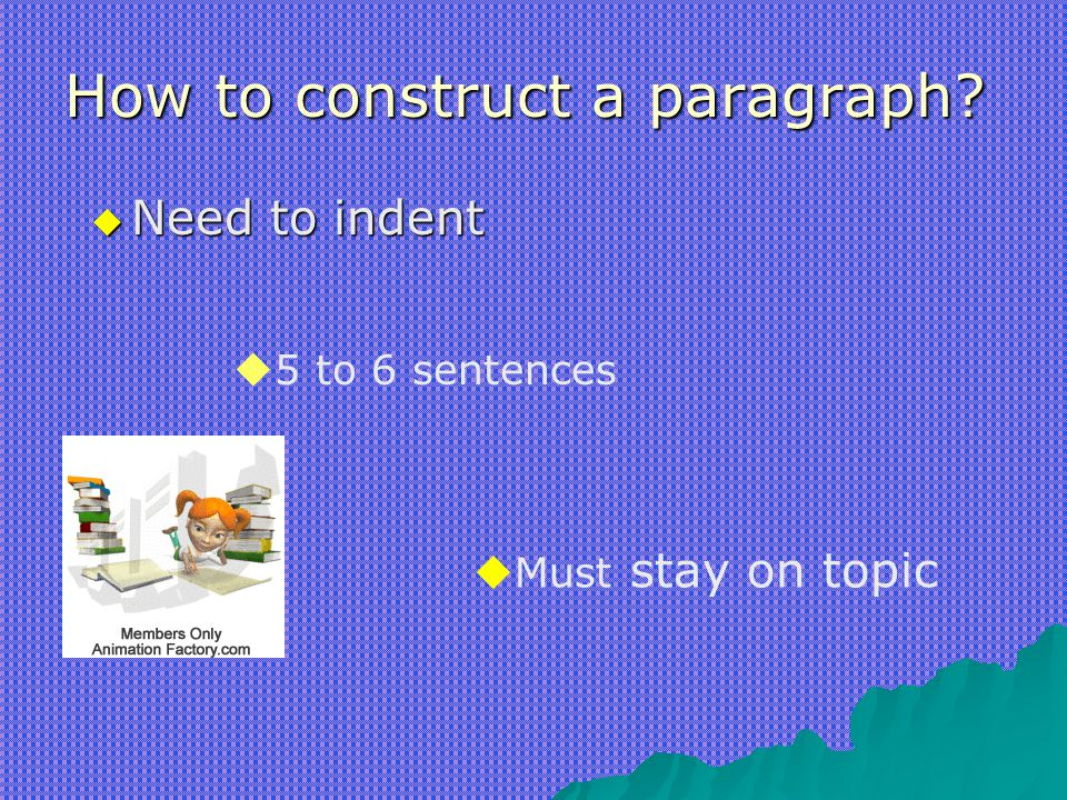 How to construct a paragraph?  Need to indent  5 to 6 sentences  Must stay on topic